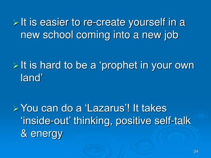 It is easier to re-create yourself in a new school coming into a new job