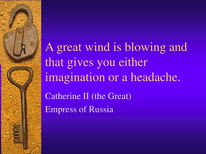 A great wind is blowing and that gives you either imagination or a headache