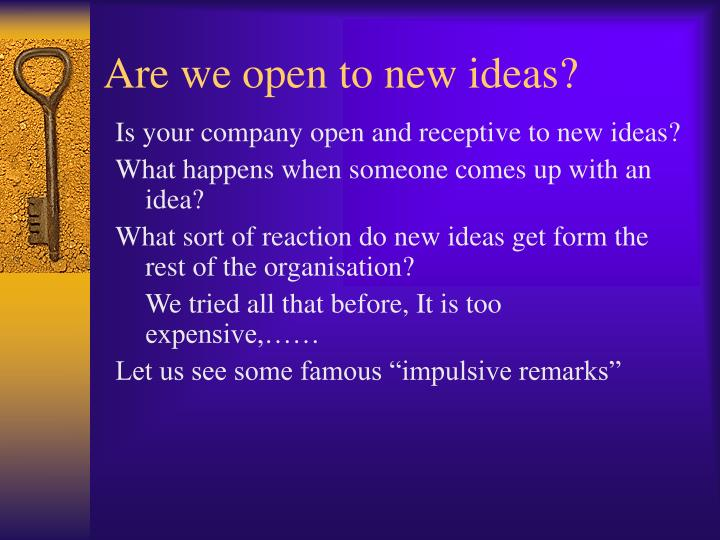 Are we open to new ideas?
