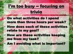 i m too busy focusing on trivia