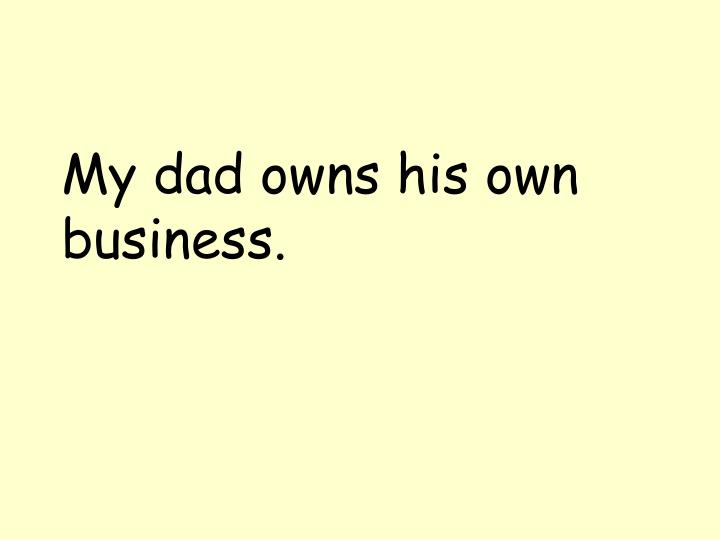 My dad owns his own business.