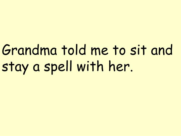 Grandma told me to sit and stay a spell with her.