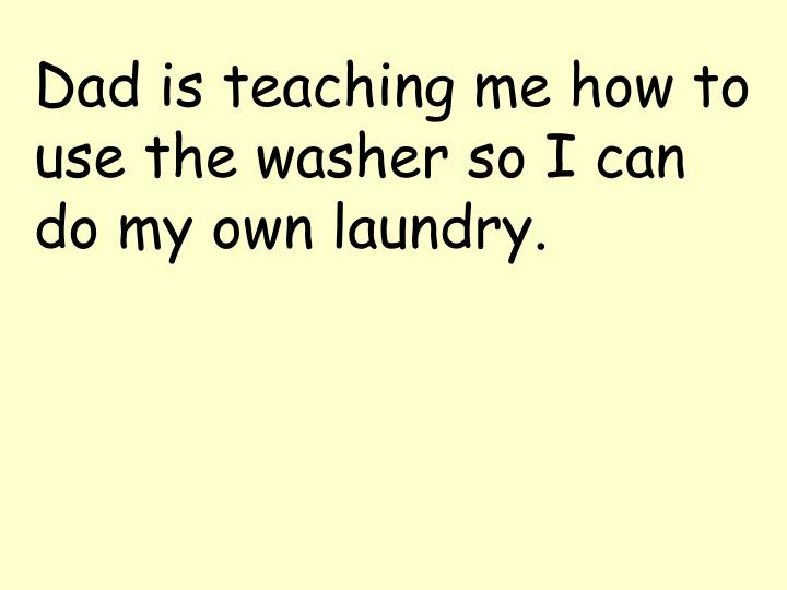 Dad is teaching me how to use the washer so I can do my own laundry.