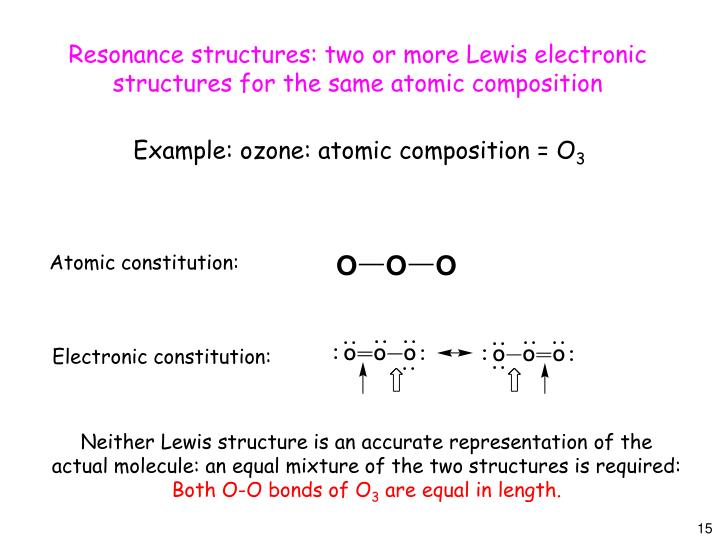Resonance structures: two or more Lewis electronic structures for the same atomic composition