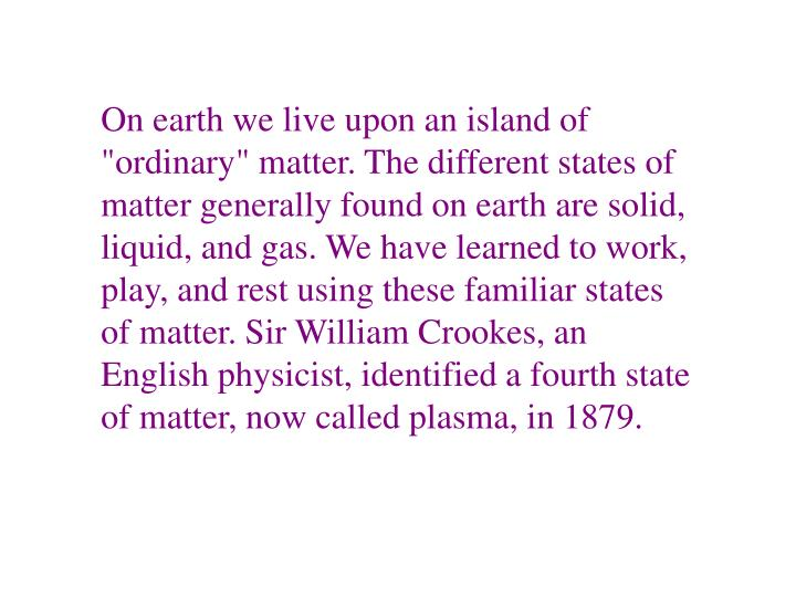 "On earth we live upon an island of ""ordinary"" matter. The different states of matter generally found on earth are solid, liquid, and gas. We have learned to work, play, and rest using these familiar states of matter. Sir William Crookes, an English physicist, identified a fourth state of matter, now called plasma, in 1879."