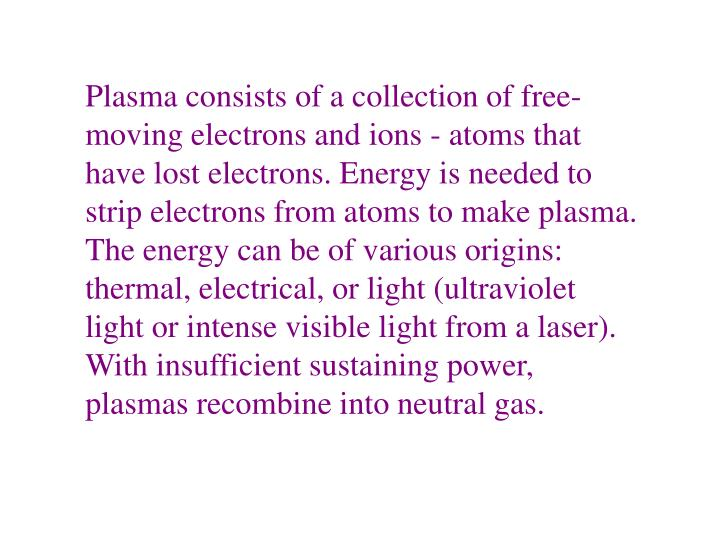 Plasma consists of a collection of free-moving electrons and ions - atoms that have lost electrons. Energy is needed to strip electrons from atoms to make plasma. The energy can be of various origins: thermal, electrical, or light (ultraviolet light or intense visible light from a laser). With insufficient sustaining power, plasmas recombine into neutral gas.