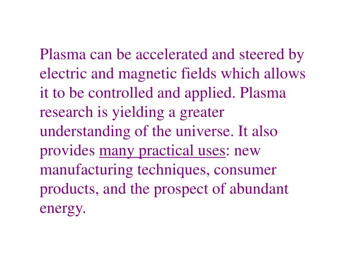 Plasma can be accelerated and steered by electric and magnetic fields which allows it to be controlled and applied. Plasma research is yielding a greater understanding of the universe. It also provides