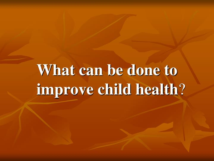 What can be done to improve child health