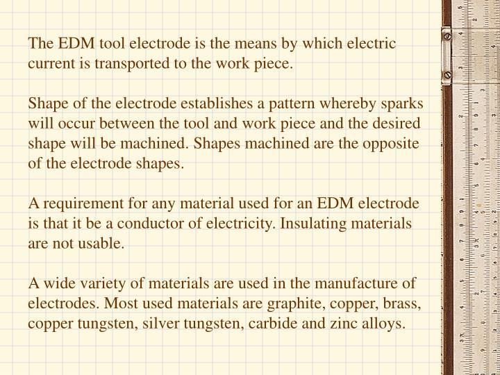 The EDM tool electrode is the means by which electric current is transported to the work piece.