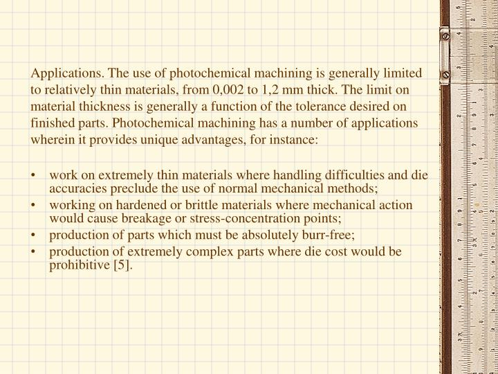 Applications. The use of photochemical machining is generally limited to relatively thin materials, from 0,002 to 1,2 mm thick. The limit on material thickness is generally a function of the tolerance desired on finished parts. Photochemical machining has a number of applications wherein it provides unique advantages, for instance: