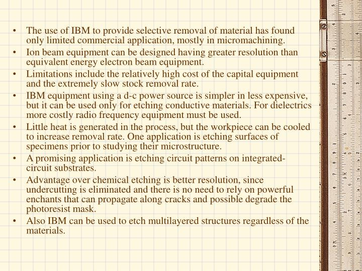 The use of IBM to provide selective removal of material has found only limited commercial application, mostly in micromachining.