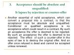 acceptance should be absolute and unqualified it lapses by rejection or counter offer