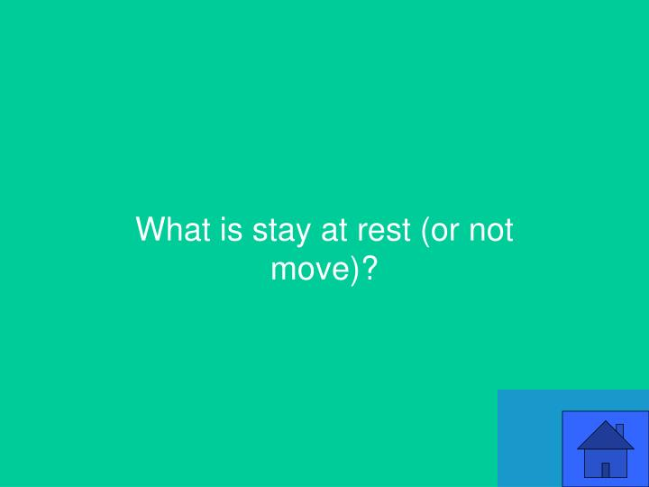 What is stay at rest (or not move)?