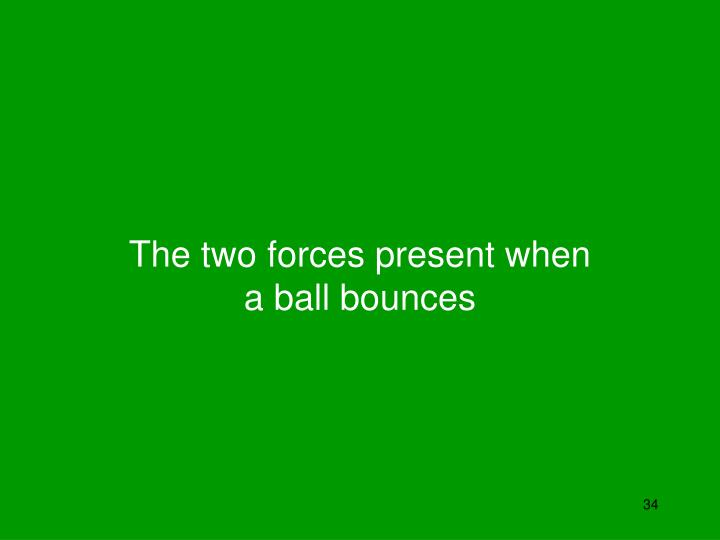 The two forces present when a ball bounces