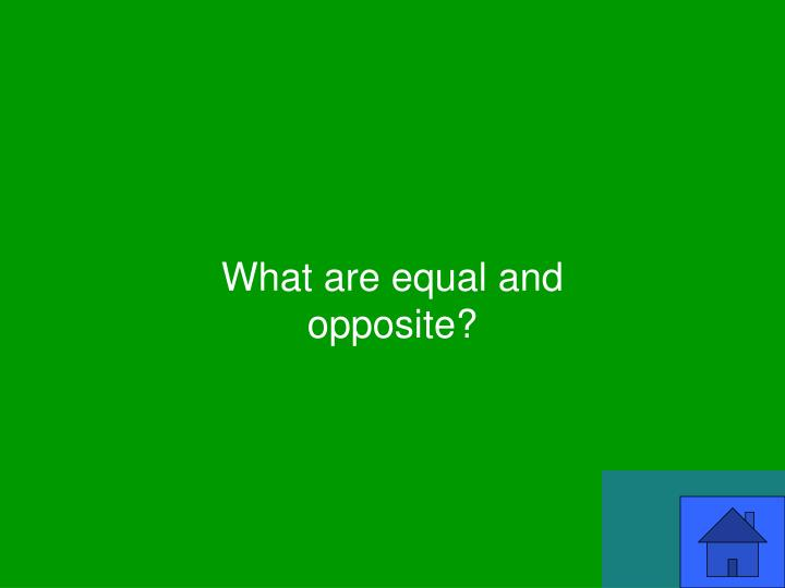 What are equal and opposite?