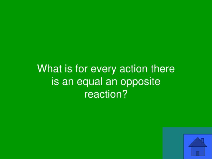 What is for every action there is an equal an opposite reaction?