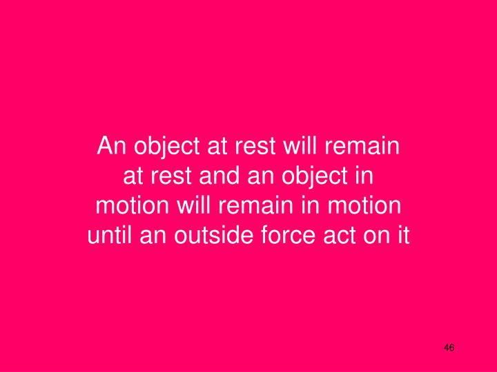 An object at rest will remain at rest and an object in motion will remain in motion until an outside force act on it