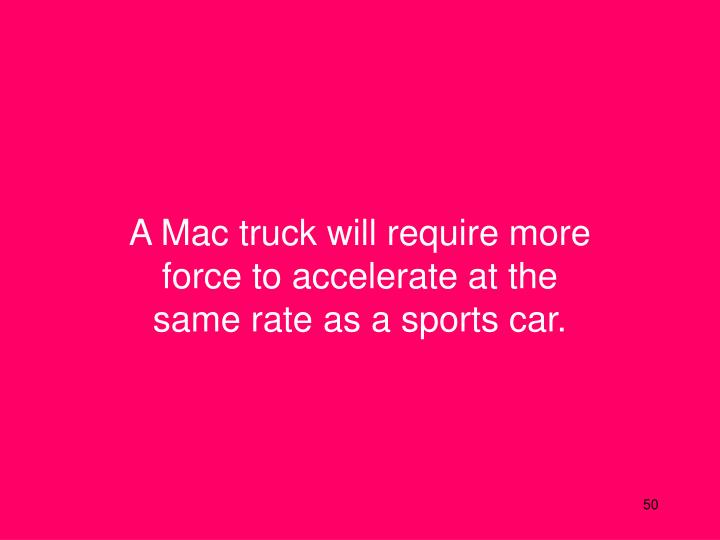 A Mac truck will require more force to accelerate at the same rate as a sports car.