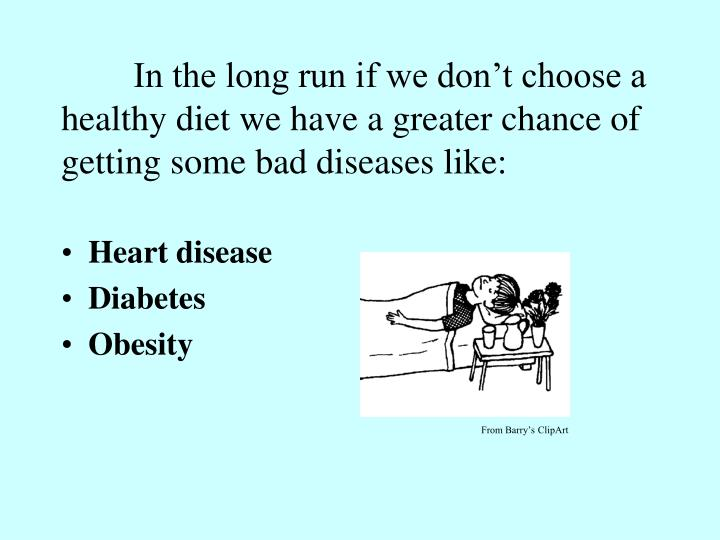 In the long run if we don't choose a healthy diet we have a greater chance of getting some bad diseases like: