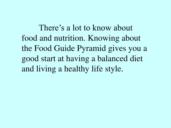 There's a lot to know about food and nutrition. Knowing about the Food Guide Pyramid gives you a good start at having a balanced diet and living a healthy life style.