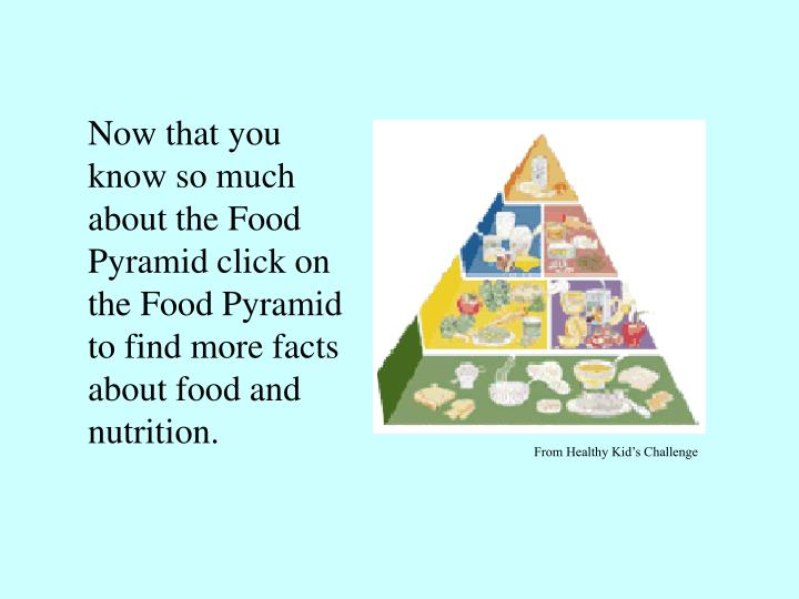 Now that you know so much about the Food Pyramid click on the Food Pyramid to find more facts about food and nutrition.