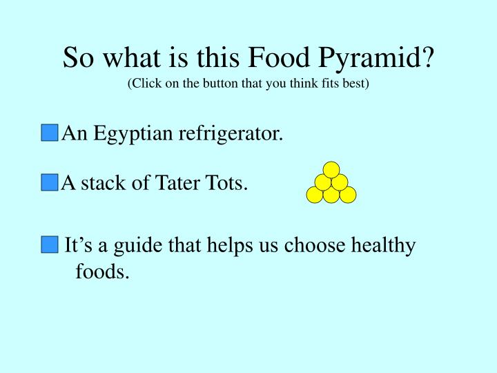 So what is this food pyramid click on the button that you think fits best