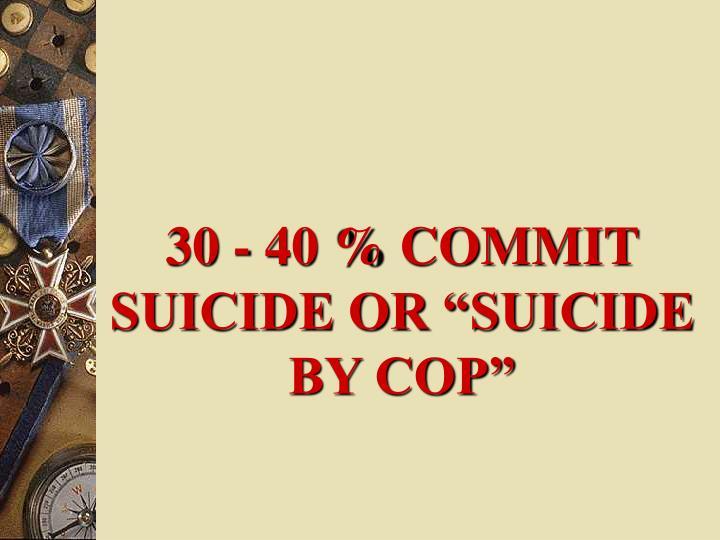 "30 - 40 % COMMIT SUICIDE OR ""SUICIDE BY COP"""
