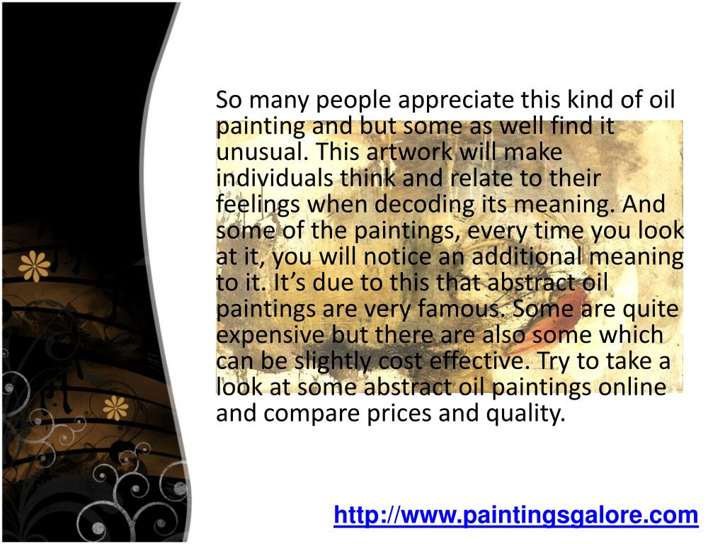 So many people appreciate this kind of oil painting and but some as well find it unusual. This artwork will make individuals think and relate to their feelings when decoding its meaning. And some of the paintings, every time you look at it, you will notice an additional meaning to it. It's due to this that abstract oil paintings are very famous. Some are quite expensive but there are also some which can be slightly cost effective. Try to take a look at some abstract oil paintings online and compare prices and quality.