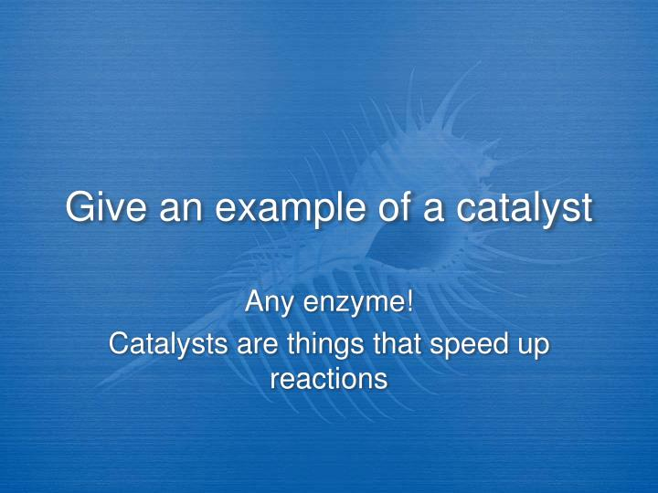 Give an example of a catalyst
