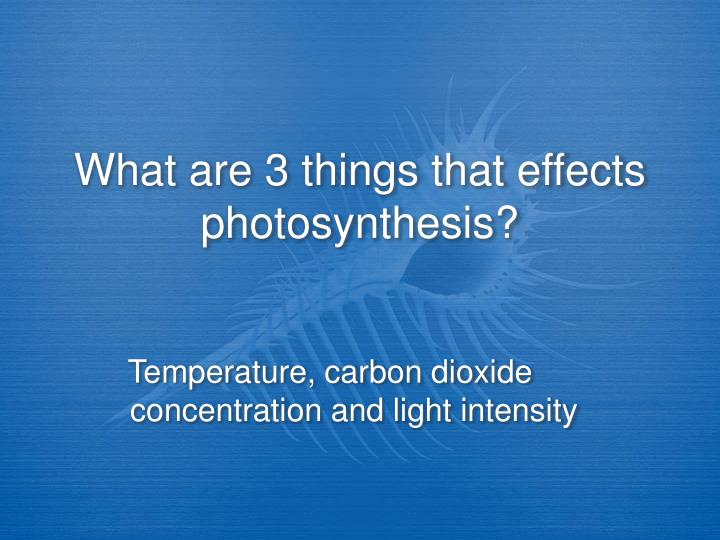 What are 3 things that effects photosynthesis?