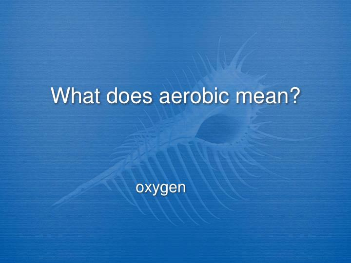 What does aerobic mean?