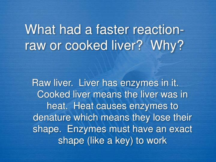 What had a faster reaction- raw or cooked liver?  Why?
