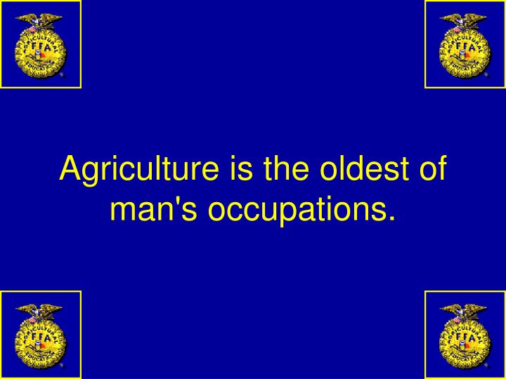 Agriculture is the oldest of man's occupations.
