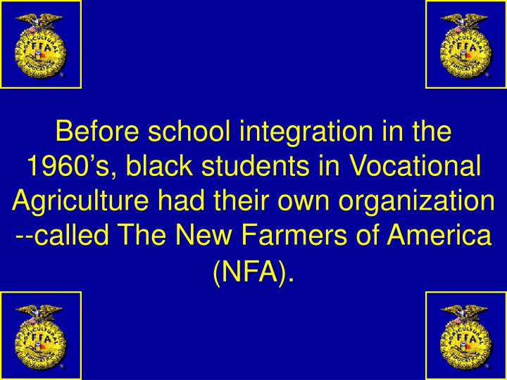 Before school integration in the 1960's, black students in Vocational Agriculture had their own organization --called The New Farmers of America (NFA).