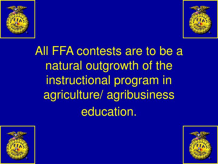 All FFA contests are to be a natural outgrowth of the instructional program in agriculture/ agribusiness education.