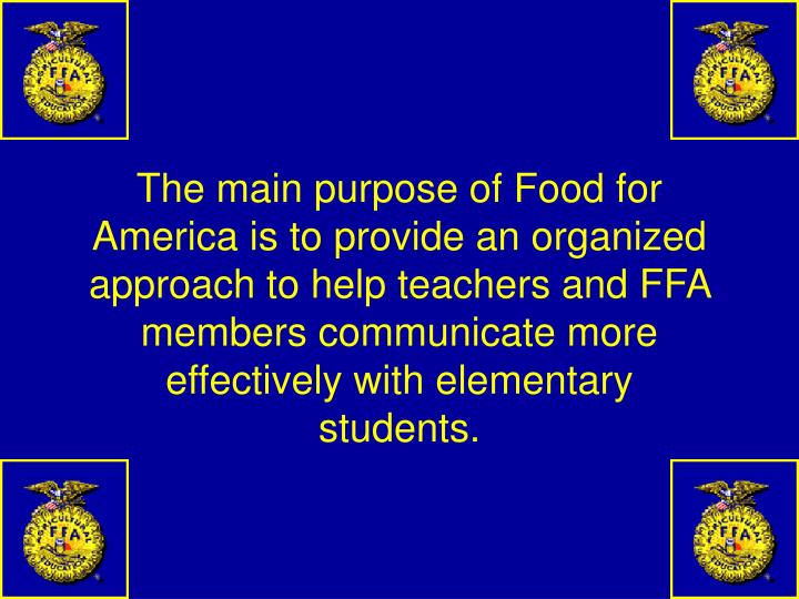 The main purpose of Food for America is to provide an organized approach to help teachers and FFA members communicate more effectively with elementary students.