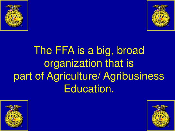 The ffa is a big broad organization that is part of agriculture agribusiness education