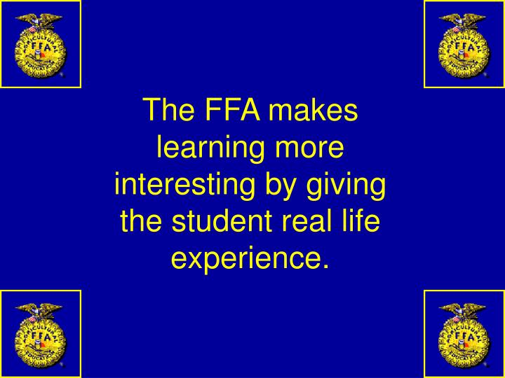 The FFA makes learning more interesting by giving the student real life experience.