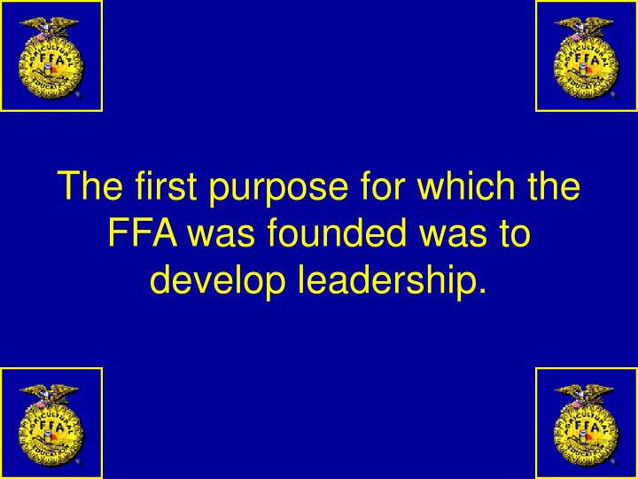 The first purpose for which the FFA was founded was to develop leadership.