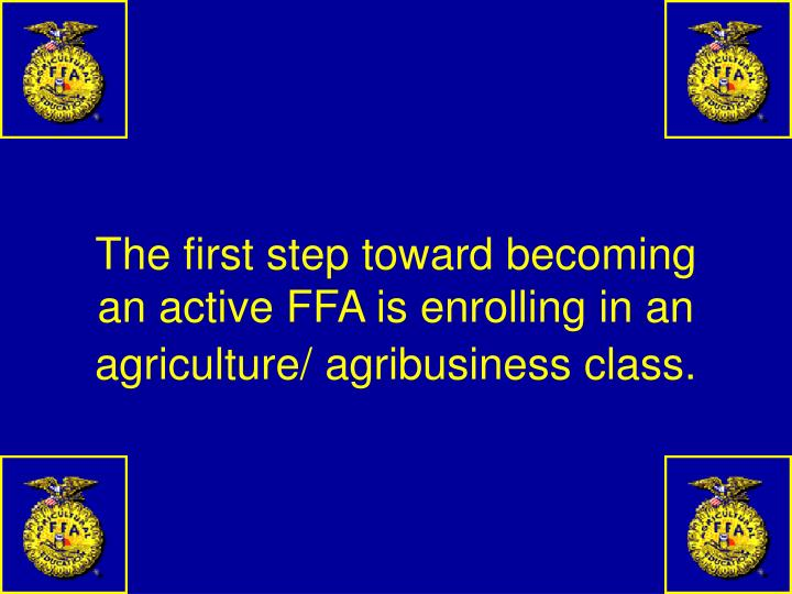 The first step toward becoming an active FFA is enrolling in an agriculture/ agribusiness class.