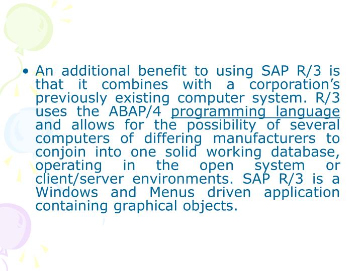 An additional benefit to using SAP R/3 is that it combines with a corporation's previously existing computer system. R/3 uses the ABAP/4