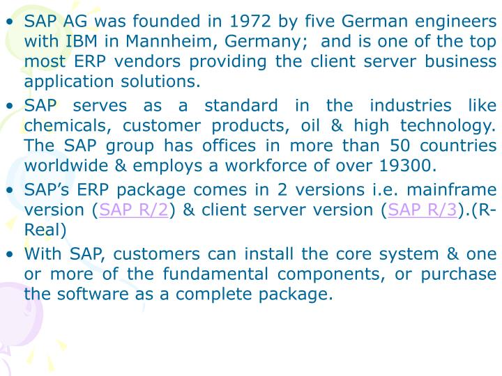 SAP AG was founded in 1972 by five German engineers with IBM in Mannheim, Germany;  and is one of the top most ERP vendors providing the client server business application solutions.