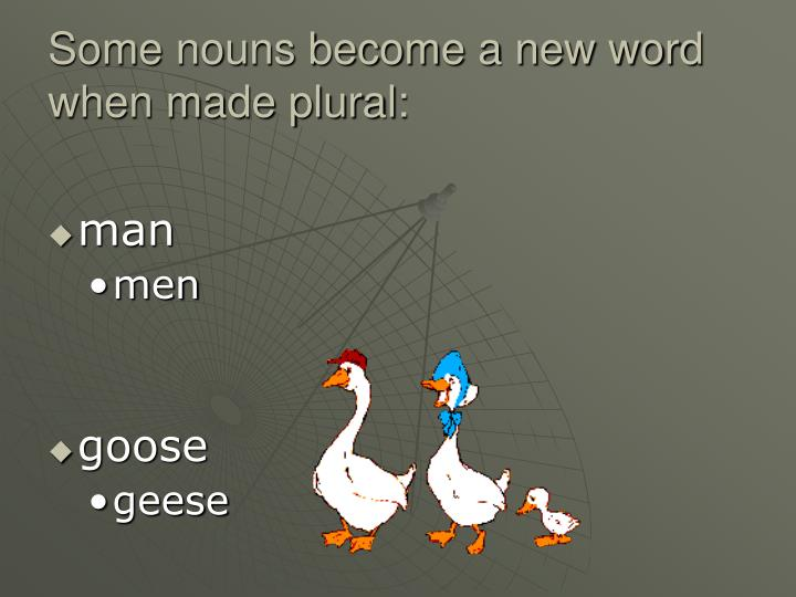 Some nouns become a new word when made plural: