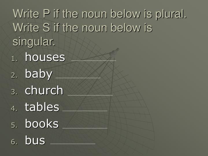Write p if the noun below is plural write s if the noun below is singular
