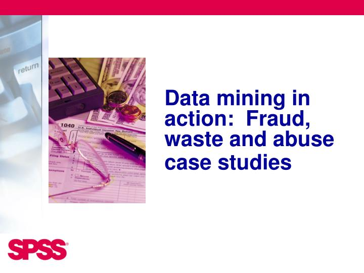 Data mining in action:  Fraud, waste and abuse