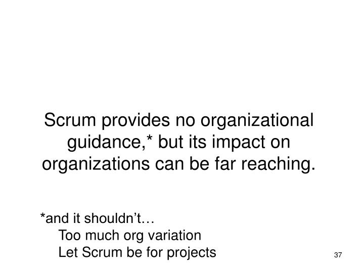 Scrum provides no organizational guidance,* but its impact on organizations can be far reaching.
