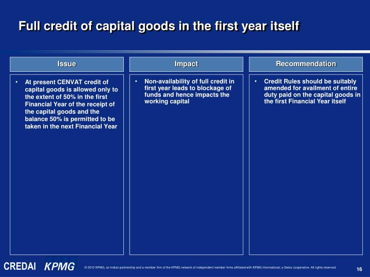 At present CENVAT credit of capital goods is allowed only to the extent of 50% in the first Financial Year of the receipt of the capital goods and the balance 50% is permitted to be taken in the next Financial Year