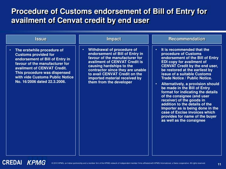 The erstwhile procedure of Customs provided for endorsement of Bill of Entry in favour of the manufacturer for availment of CENVAT Credit. This procedure was dispensed with vide Customs Public Notice No. 16/2006 dated 22.3.2006.