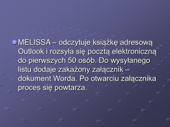 MELISSA – odczytuje książkę adresową Outlook i rozsyła się pocztą elektroniczną do pierwszych 50 osób. Do wysyłanego listu dodaje zakażony załącznik – dokument Worda. Po otwarciu załącznika proces się powtarza.