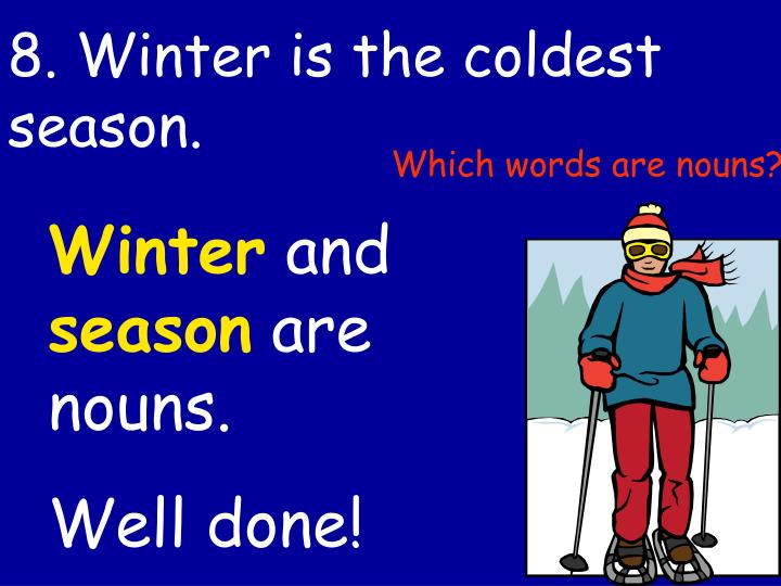8. Winter is the coldest season.